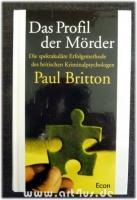 Das Profil der Mörder :  Die spektakuläre Erfolgsmethode des britischen Kriminalpsychologen Paul Britton.
