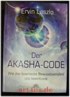 Der Akasha-Code : wie das kosmische Bewusstseinsfeld uns beeinflusst.