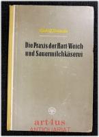 Die Praxis der Hart-, Weich- und Sauermilchkäserei.