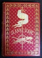 Jeanne d`Arc : Edition illustrée d`après les Monuments de l`Art depuis le quinzième siècle jusqu`à nos jours.